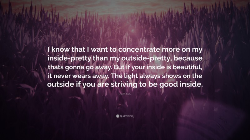 """Erykah Badu Quote: """"I know that I want to concentrate more on my inside-pretty than my outside-pretty, because thats gonna go away. But if your inside is beautiful, it never wears away. The light always shows on the outside if you are striving to be good inside."""""""