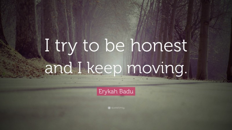 """Erykah Badu Quote: """"I try to be honest and I keep moving."""""""