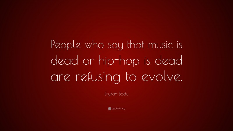 """Erykah Badu Quote: """"People who say that music is dead or hip-hop is dead are refusing to evolve."""""""