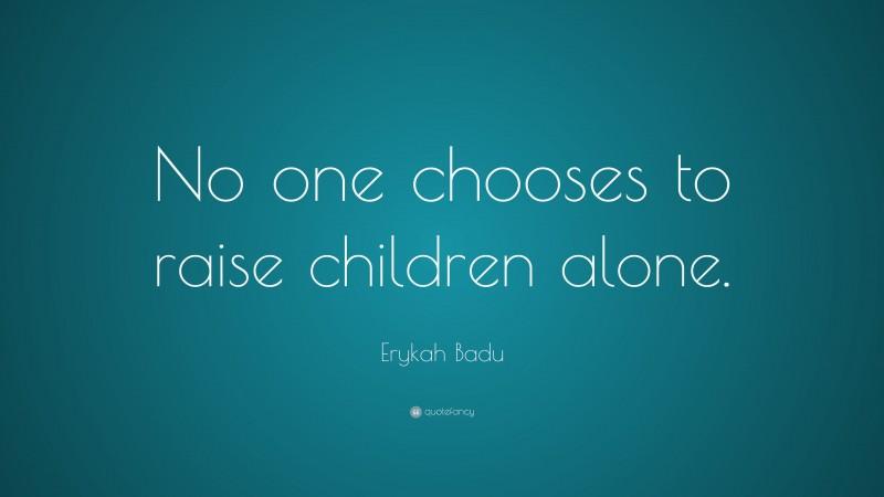 "Erykah Badu Quote: ""No one chooses to raise children alone."""