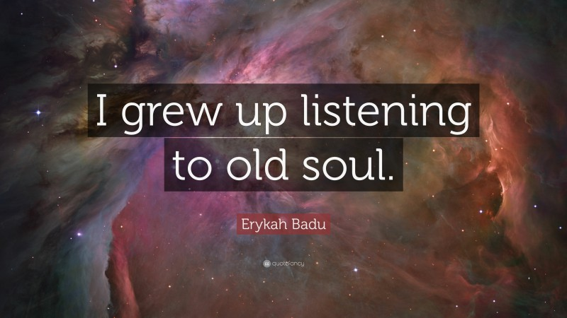 """Erykah Badu Quote: """"I grew up listening to old soul."""""""