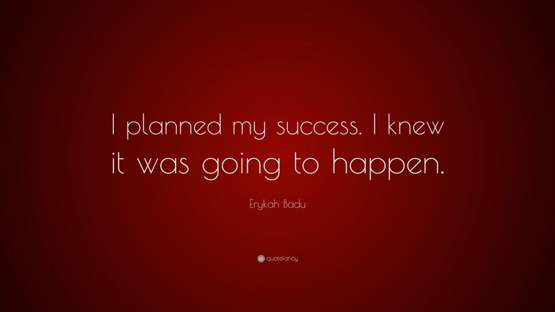 """Erykah Badu Quote: """"I planned my success. I knew it was going to happen."""""""