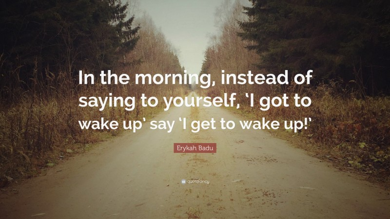 """Erykah Badu Quote: """"In the morning, instead of saying to yourself, 'I got to wake up' say 'I get to wake up!'"""""""