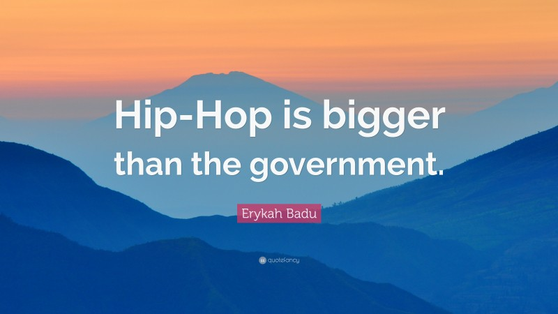 """Erykah Badu Quote: """"Hip-Hop is bigger than the government."""""""