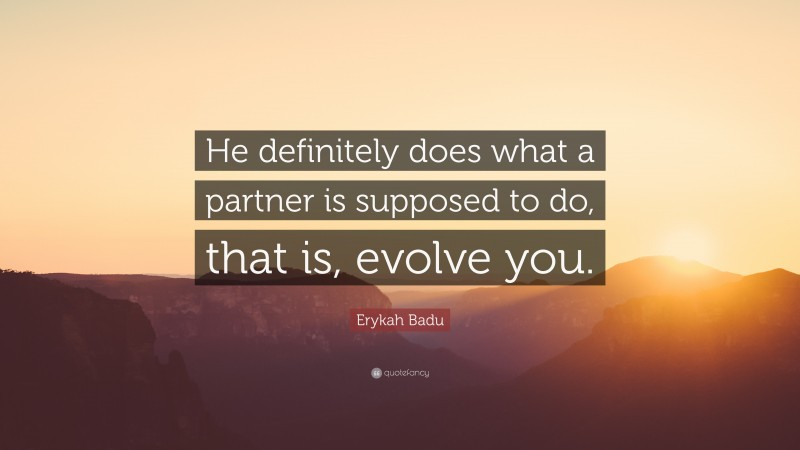 """Erykah Badu Quote: """"He definitely does what a partner is supposed to do, that is, evolve you."""""""