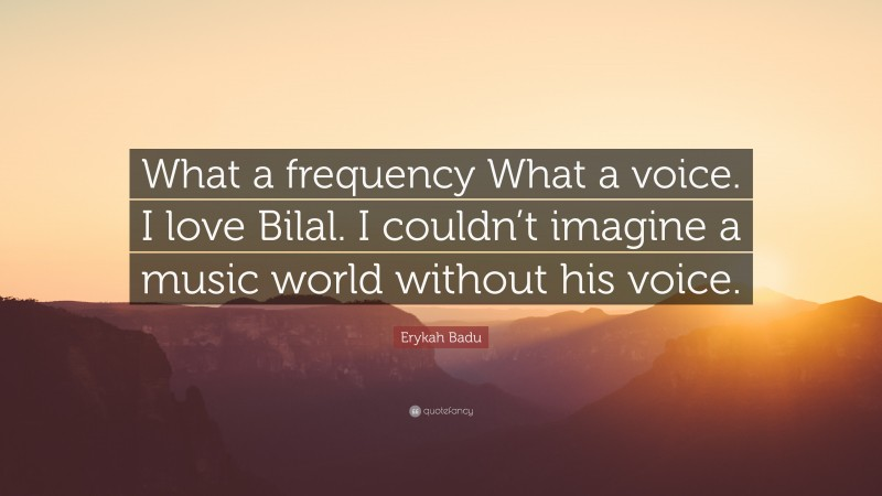 """Erykah Badu Quote: """"What a frequency What a voice. I love Bilal. I couldn't imagine a music world without his voice."""""""