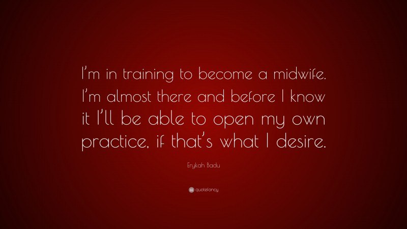 """Erykah Badu Quote: """"I'm in training to become a midwife. I'm almost there and before I know it I'll be able to open my own practice, if that's what I desire."""""""