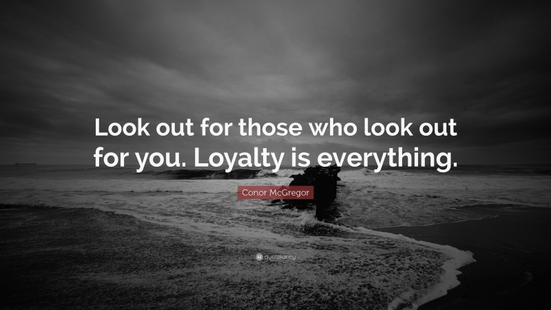 """Conor McGregor Quote: """"Look out for those who look out for you. Loyalty is everything."""""""