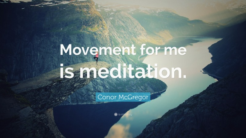 """Conor McGregor Quote: """"Movement for me is meditation."""""""