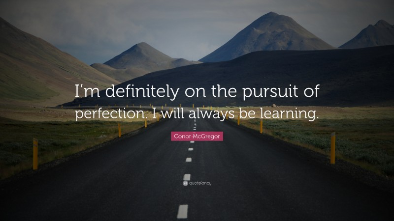 """Conor McGregor Quote: """"I'm definitely on the pursuit of perfection. I will always be learning."""""""