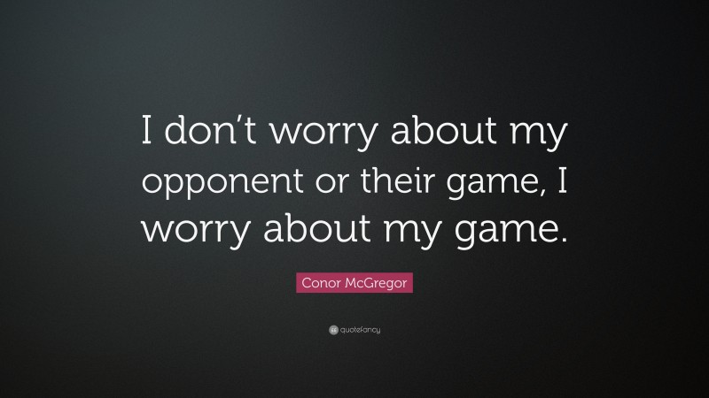"""Conor McGregor Quote: """"I don't worry about my opponent or their game, I worry about my game."""""""