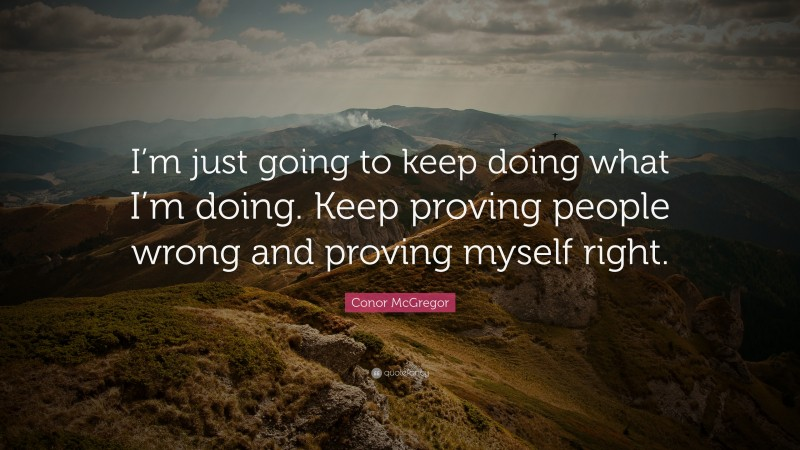 """Conor McGregor Quote: """"I'm just going to keep doing what I'm doing. Keep proving people wrong and proving myself right."""""""