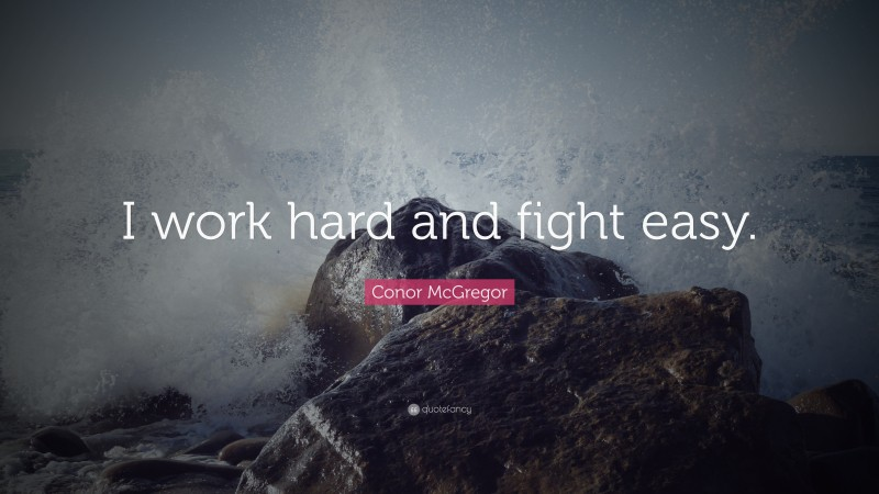 """Conor McGregor Quote: """"I work hard and fight easy."""""""