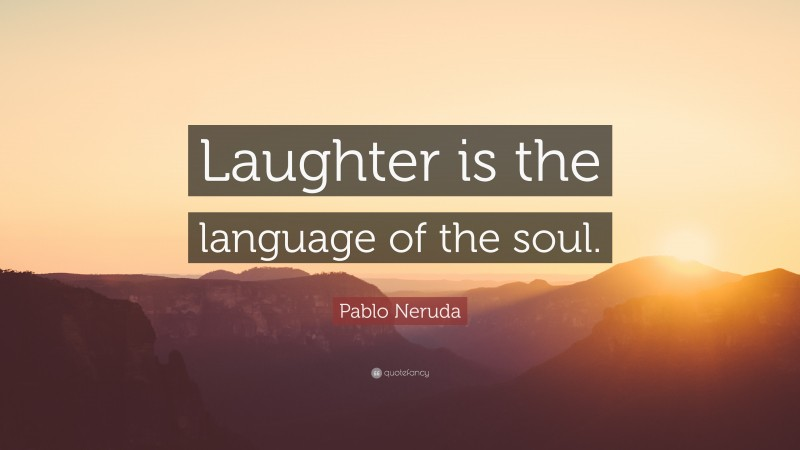 """Quotes About Laughing: """"Laughter is the language of the soul."""" — Pablo Neruda"""