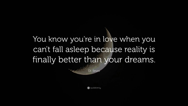 """Dr. Seuss Quote: """"You know you're in love when you can't fall asleep because reality is finally better than your dreams."""""""