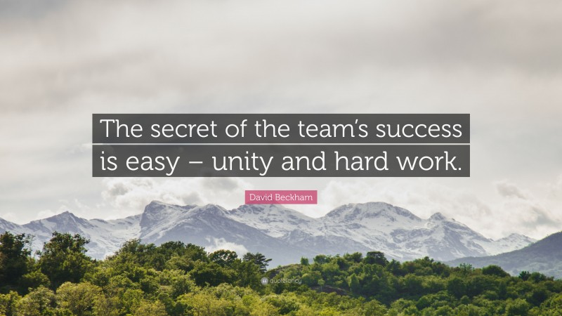 """David Beckham Quote: """"The secret of the team's success is easy – unity and hard work."""""""