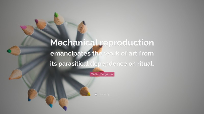 """Walter Benjamin Quote: """"Mechanical reproduction emancipates the work of art from its parasitical dependence on ritual."""""""
