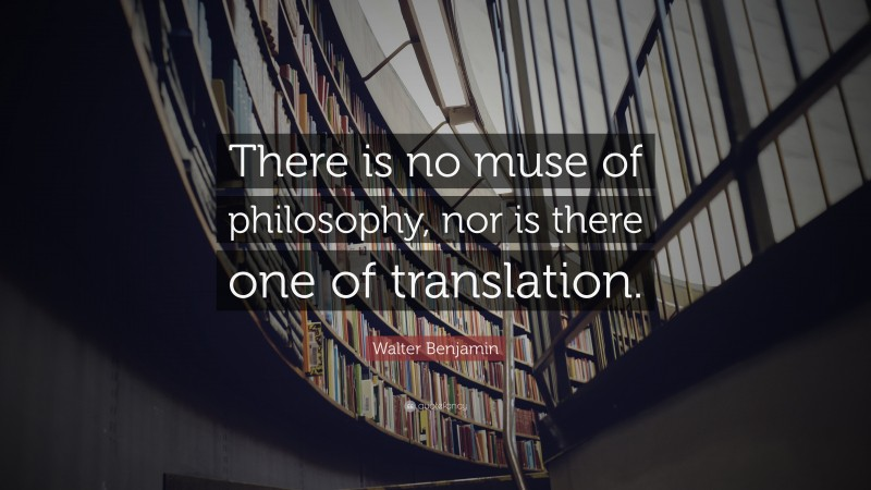 """Walter Benjamin Quote: """"There is no muse of philosophy, nor is there one of translation."""""""
