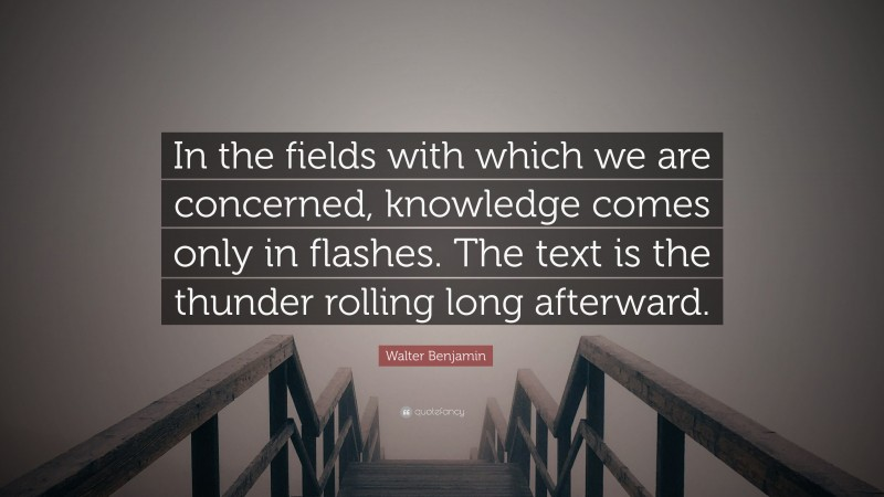"""Walter Benjamin Quote: """"In the fields with which we are concerned, knowledge comes only in flashes. The text is the thunder rolling long afterward."""""""
