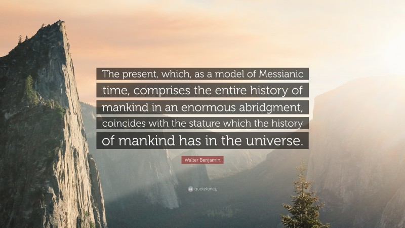 """Walter Benjamin Quote: """"The present, which, as a model of Messianic time, comprises the entire history of mankind in an enormous abridgment, coincides with the stature which the history of mankind has in the universe."""""""