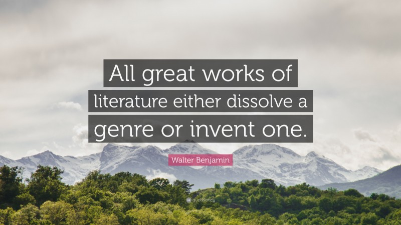 """Walter Benjamin Quote: """"All great works of literature either dissolve a genre or invent one."""""""