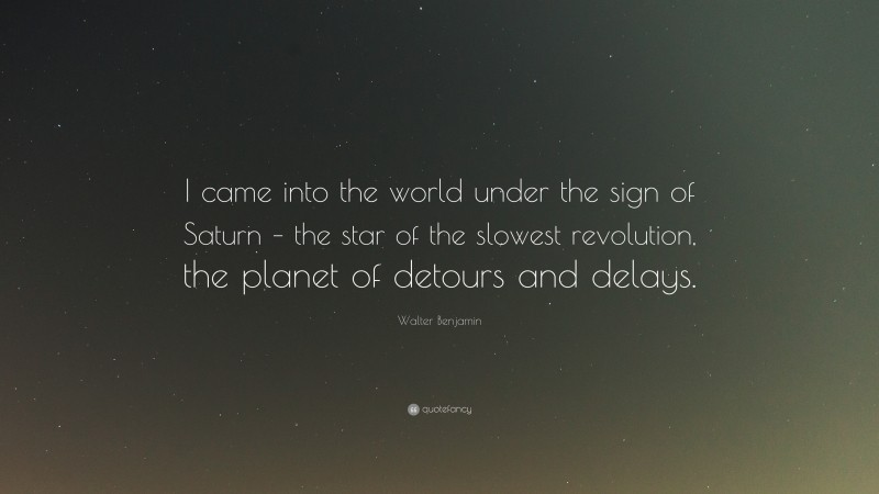 """Walter Benjamin Quote: """"I came into the world under the sign of Saturn – the star of the slowest revolution, the planet of detours and delays."""""""