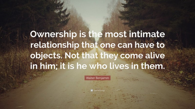 """Walter Benjamin Quote: """"Ownership is the most intimate relationship that one can have to objects. Not that they come alive in him; it is he who lives in them."""""""