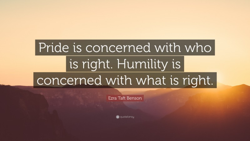 """Humility Quotes: """"Pride is concerned with who is right. Humility is concerned with what is right."""" — Ezra Taft Benson"""