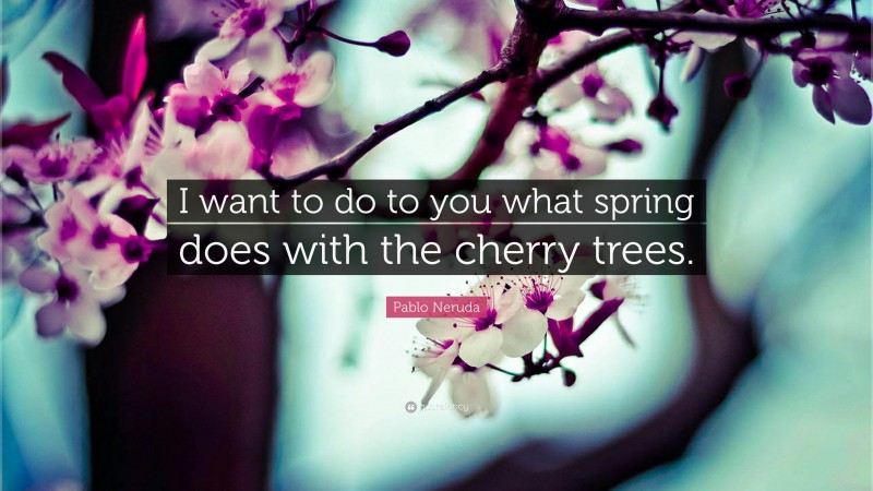 """Pablo Neruda Quote: """"I want to do to you what spring does with the cherry trees."""""""