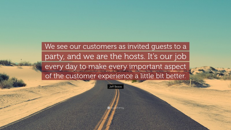 """Jeff Bezos Quote: """"We see our customers as invited guests to a party, and we are the hosts. It's our job every day to make every important aspect of the customer experience a little bit better."""""""