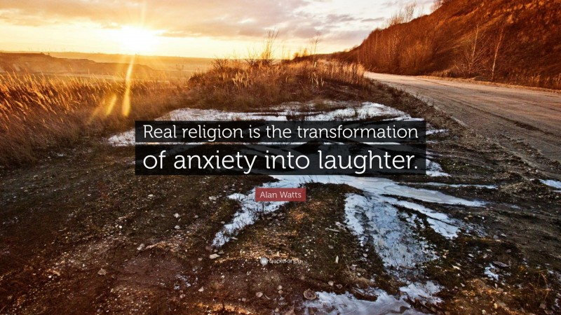 """Alan Watts Quote: """"Real religion is the transformation of anxiety into laughter."""""""