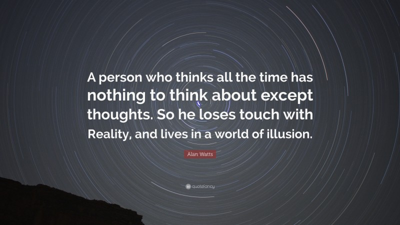 """Alan Watts Quote: """"A person who thinks all the time has nothing to think about except thoughts. So he loses touch with Reality, and lives in a world of illusion."""""""