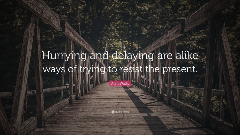 """Alan Watts Quote: """"Hurrying and delaying are alike ways of trying to resist the present."""""""