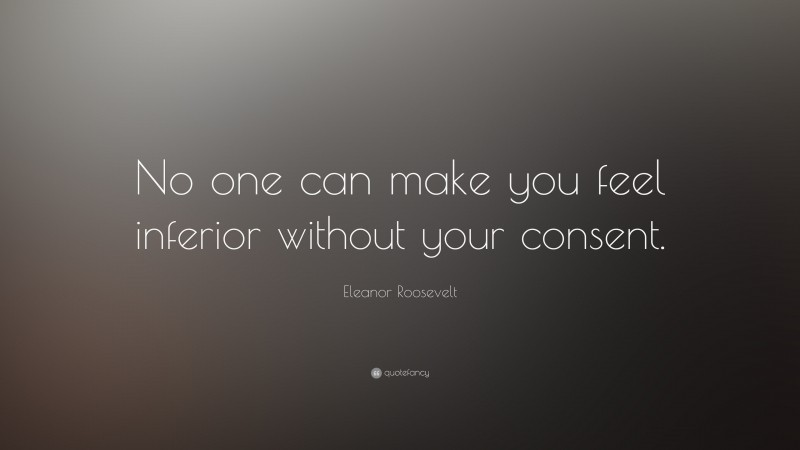 """Eleanor Roosevelt Quote: """"No one can make you feel inferior without your consent."""""""