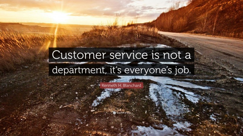 """Kenneth H. Blanchard Quote: """"Customer service is not a department, it's everyone's job."""""""