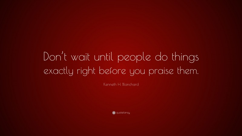"""Kenneth H. Blanchard Quote: """"Don't wait until people do things exactly right before you praise them."""""""