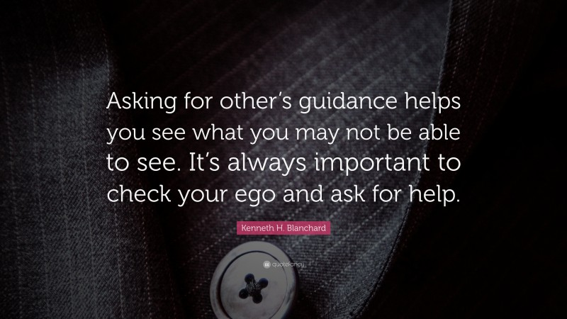 """Kenneth H. Blanchard Quote: """"Asking for other's guidance helps you see what you may not be able to see. It's always important to check your ego and ask for help."""""""