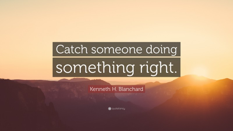 """Kenneth H. Blanchard Quote: """"Catch someone doing something right."""""""