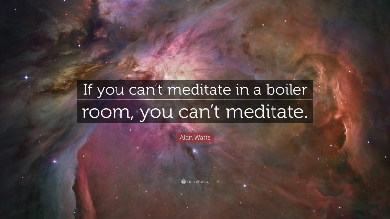 """Alan Watts Quote: """"If you can't meditate in a boiler room, you can't meditate."""""""