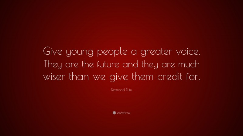 """Desmond Tutu Quote: """"Give young people a greater voice. They are the future and they are much wiser than we give them credit for."""""""