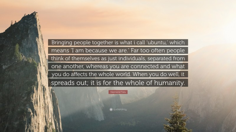 """Desmond Tutu Quote: """"Bringing people together is what i call 'ubuntu,' which means 'I am because we are.' Far too often people think of themselves as just individuals, separated from one another, whereas you are connected and what you do affects the whole world. When you do well, it spreads out; it is for the whole of humanity."""""""