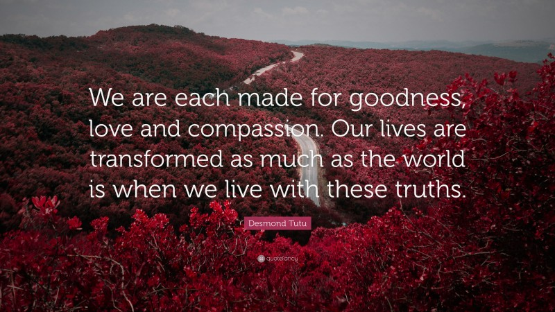 """Desmond Tutu Quote: """"We are each made for goodness, love and compassion. Our lives are transformed as much as the world is when we live with these truths."""""""