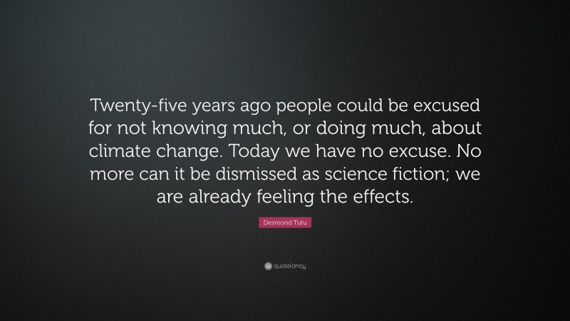 """Desmond Tutu Quote: """"Twenty-five years ago people could be excused for not knowing much, or doing much, about climate change. Today we have no excuse. No more can it be dismissed as science fiction; we are already feeling the effects."""""""
