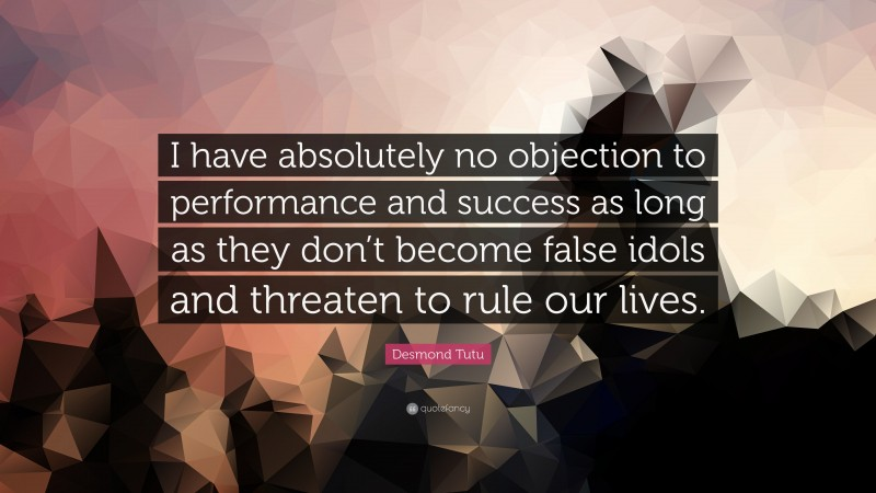 """Desmond Tutu Quote: """"I have absolutely no objection to performance and success as long as they don't become false idols and threaten to rule our lives."""""""