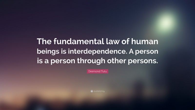 """Desmond Tutu Quote: """"The fundamental law of human beings is interdependence. A person is a person through other persons."""""""