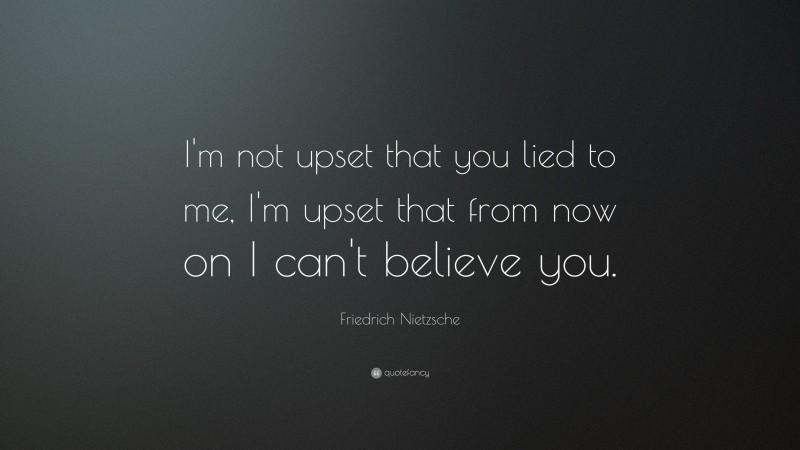 "Friedrich Nietzsche Quote: ""I'm not upset that you lied to me, I'm upset that from now on I can't believe you."""
