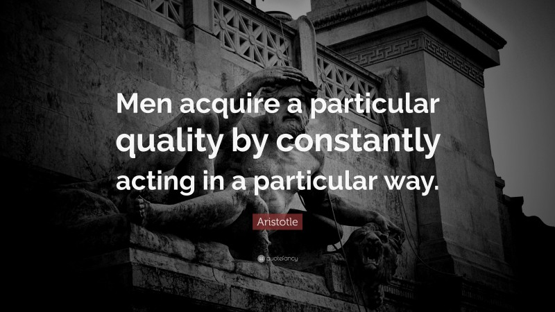 """Aristotle Quote: """"Men acquire a particular quality by constantly acting in a particular way."""""""