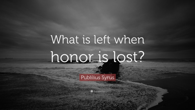 """Publilius Syrus Quote: """"What is left when honor is lost?"""""""