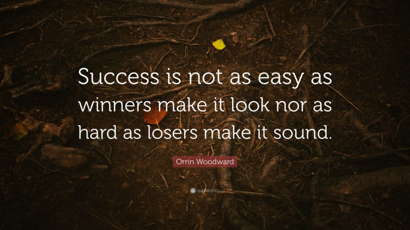 """Orrin Woodward Quote: """"Success is not as easy as winners make it look nor as hard as losers make it sound."""""""