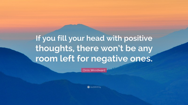 """Orrin Woodward Quote: """"If you fill your head with positive thoughts, there won't be any room left for negative ones."""""""